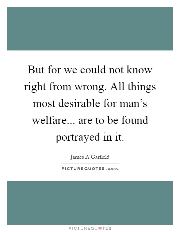 But for we could not know right from wrong. All things most desirable for man's welfare... are to be found portrayed in it Picture Quote #1