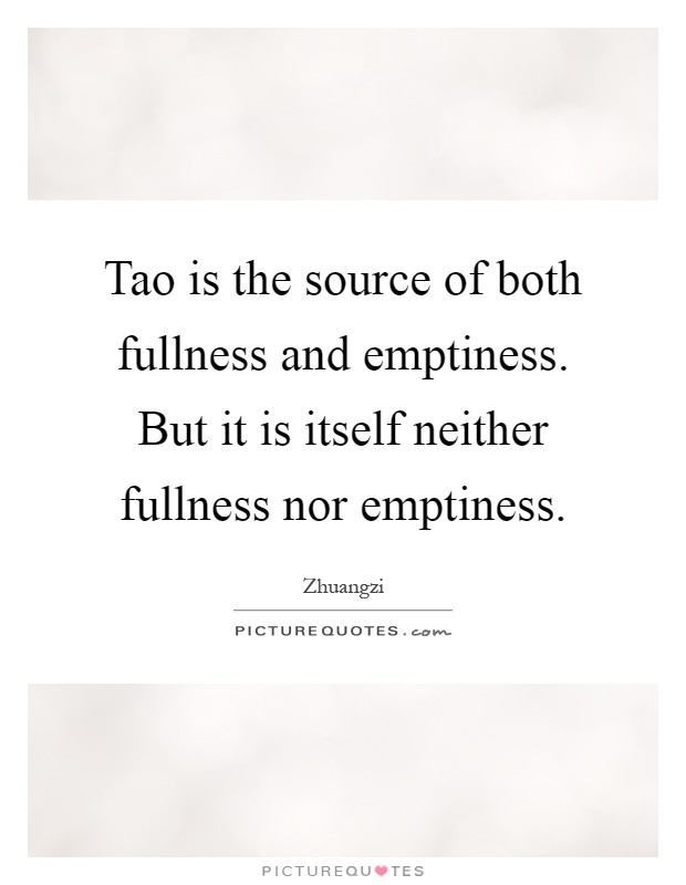 Tao is the source of both fullness and emptiness. But it is itself neither fullness nor emptiness Picture Quote #1