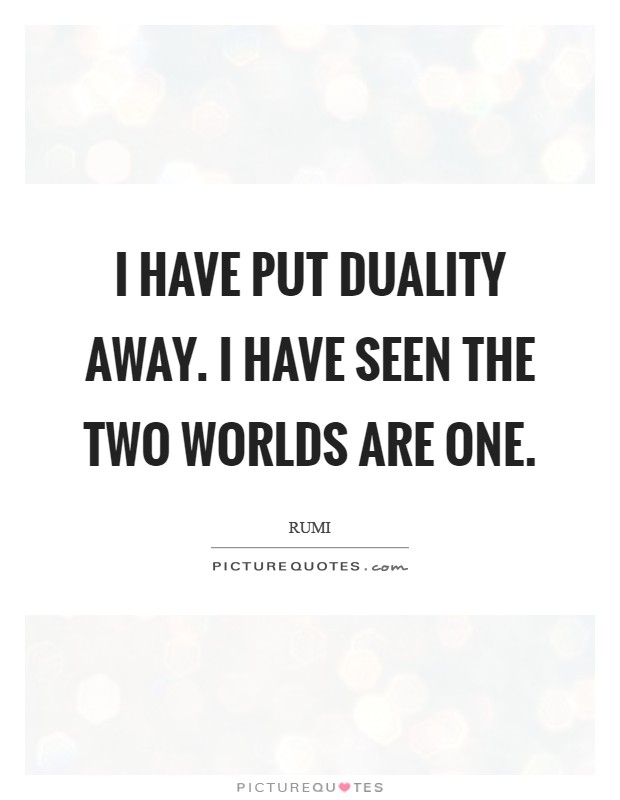 I have put duality away. I have seen the two worlds are one Picture Quote #1