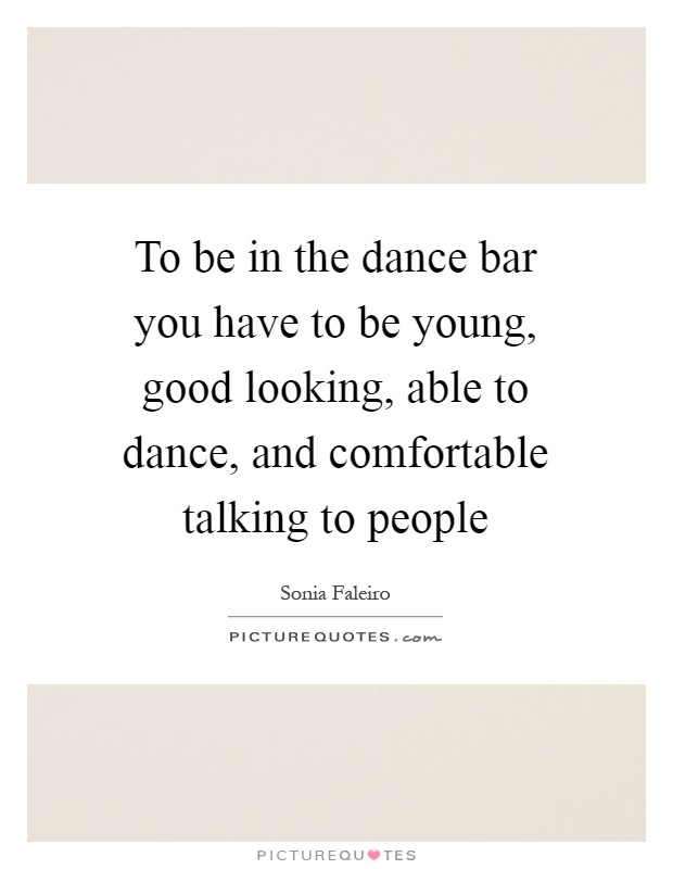 To be in the dance bar you have to be young, good looking, able to dance, and comfortable talking to people Picture Quote #1