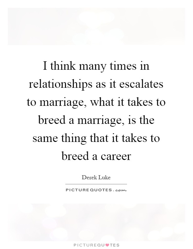 I think many times in relationships as it escalates to marriage, what it takes to breed a marriage, is the same thing that it takes to breed a career Picture Quote #1
