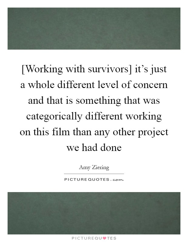 [Working with survivors] it's just a whole different level of concern and that is something that was categorically different working on this film than any other project we had done Picture Quote #1