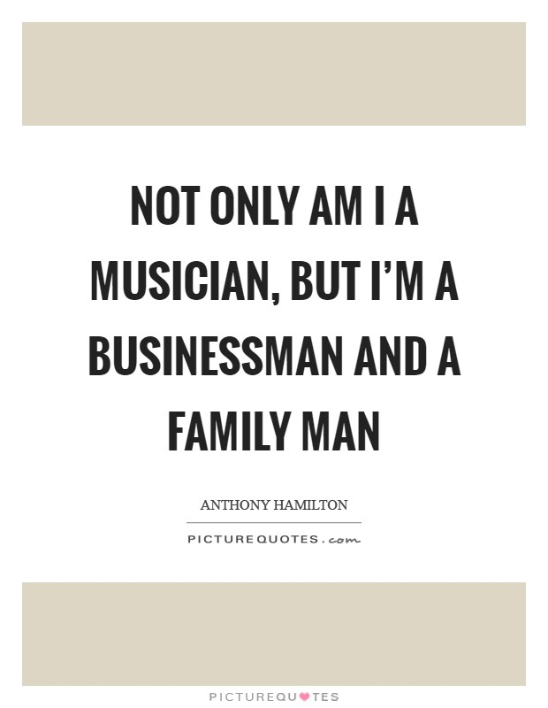 Not only am I a musician, but I'm a businessman and a family man Picture Quote #1