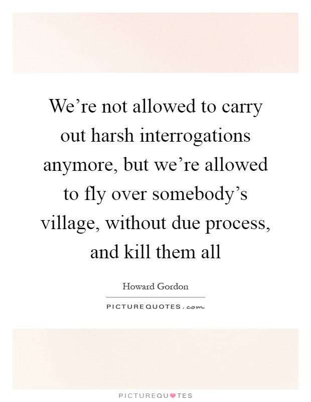 We're not allowed to carry out harsh interrogations anymore, but we're allowed to fly over somebody's village, without due process, and kill them all Picture Quote #1