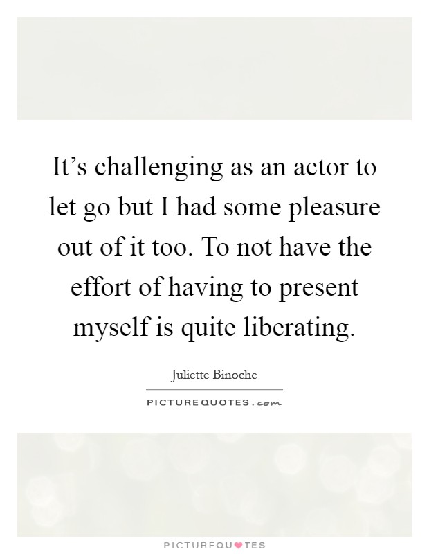 It's challenging as an actor to let go but I had some pleasure out of it too. To not have the effort of having to present myself is quite liberating Picture Quote #1