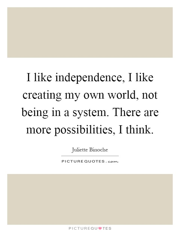 I like independence, I like creating my own world, not being in a system. There are more possibilities, I think Picture Quote #1