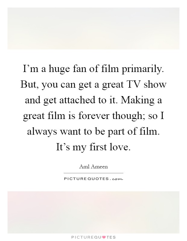 I'm a huge fan of film primarily. But, you can get a great TV show and get attached to it. Making a great film is forever though; so I always want to be part of film. It's my first love Picture Quote #1