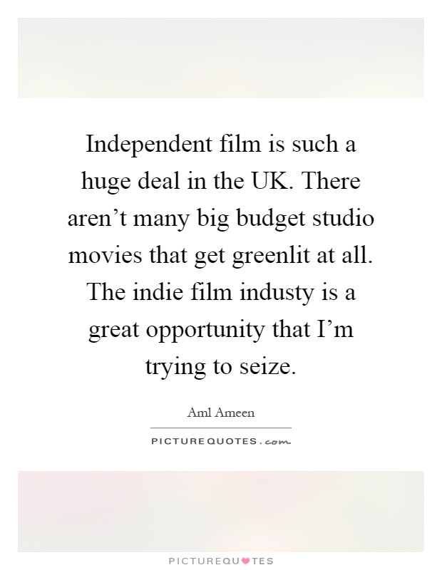 Independent film is such a huge deal in the UK. There aren't many big budget studio movies that get greenlit at all. The indie film industy is a great opportunity that I'm trying to seize Picture Quote #1
