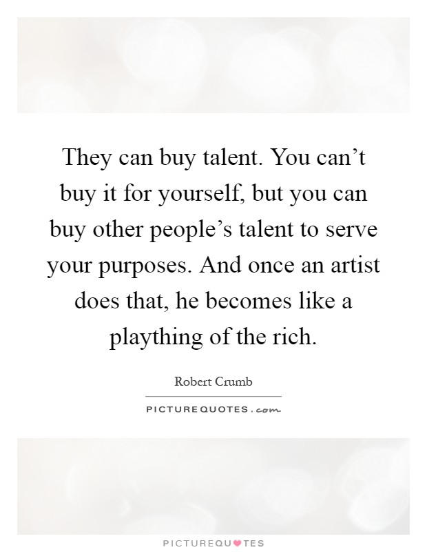They can buy talent. You can't buy it for yourself, but you can buy other people's talent to serve your purposes. And once an artist does that, he becomes like a plaything of the rich Picture Quote #1