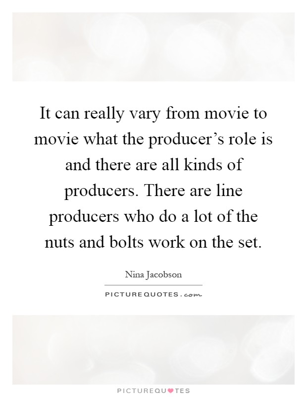 It can really vary from movie to movie what the producer's role is and there are all kinds of producers. There are line producers who do a lot of the nuts and bolts work on the set Picture Quote #1