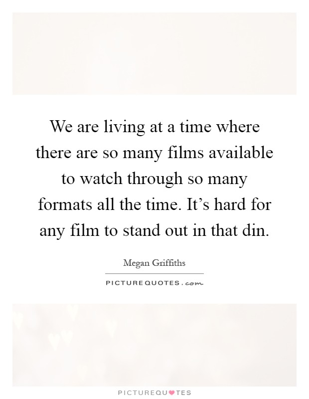 We are living at a time where there are so many films available to watch through so many formats all the time. It's hard for any film to stand out in that din Picture Quote #1