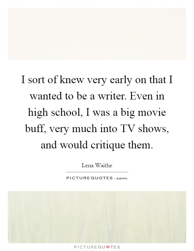 I sort of knew very early on that I wanted to be a writer. Even in high school, I was a big movie buff, very much into TV shows, and would critique them Picture Quote #1