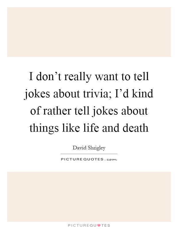 I don't really want to tell jokes about trivia; I'd kind of rather tell jokes about things like life and death Picture Quote #1