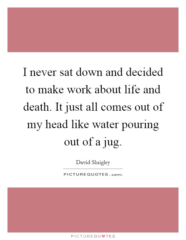Just Get Out Of My Life Quotes: I Never Sat Down And Decided To Make Work About Life And
