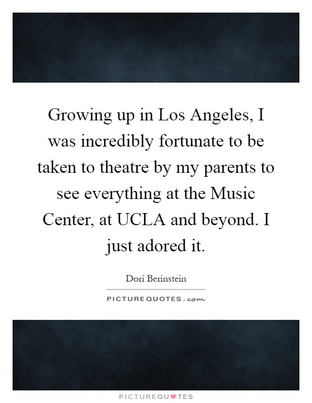 Growing up in Los Angeles, I was incredibly fortunate to be taken to theatre by my parents to see everything at the Music Center, at UCLA and beyond. I just adored it Picture Quote #1