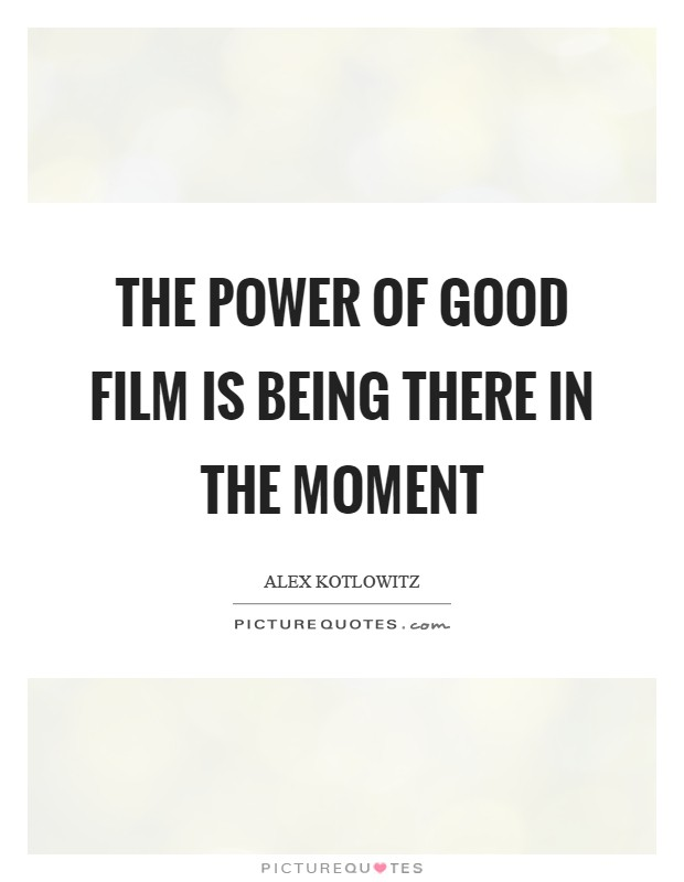 The power of good film is being there in the moment Picture Quote #1