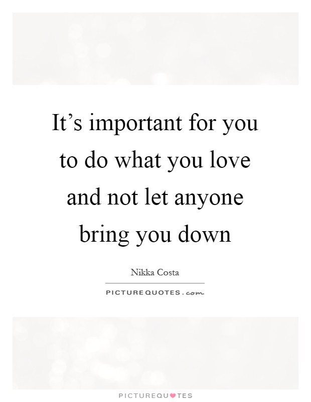It's important for you to do what you love and not let anyone bring you down Picture Quote #1