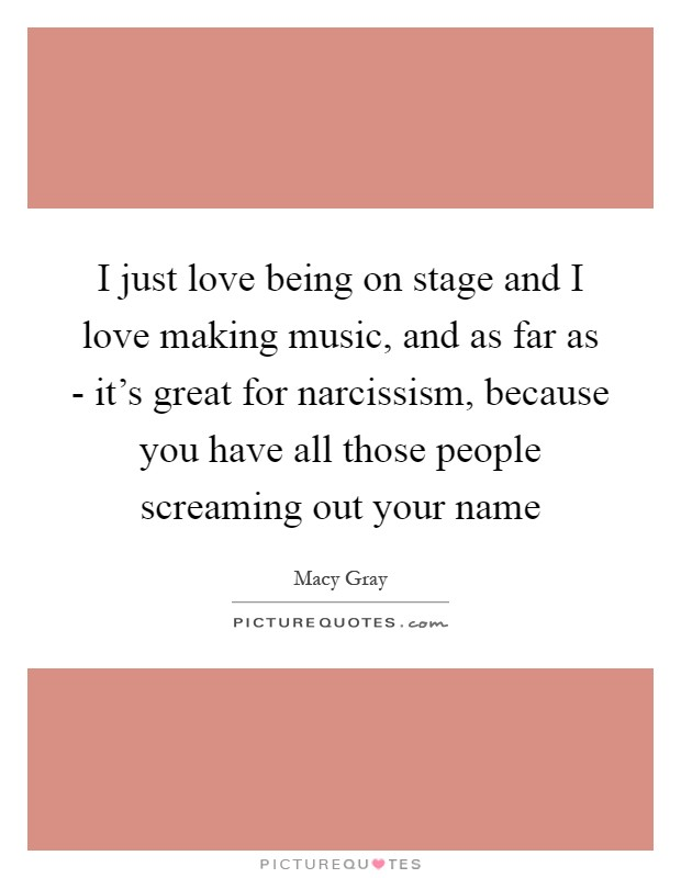 I just love being on stage and I love making music, and as far as - it's great for narcissism, because you have all those people screaming out your name Picture Quote #1