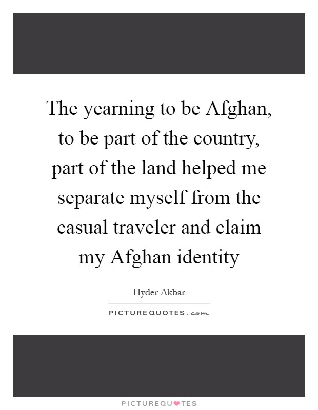 The yearning to be Afghan, to be part of the country, part of the land helped me separate myself from the casual traveler and claim my Afghan identity Picture Quote #1