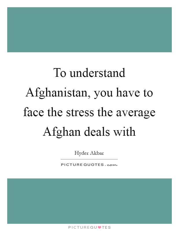 To understand Afghanistan, you have to face the stress the average Afghan deals with Picture Quote #1