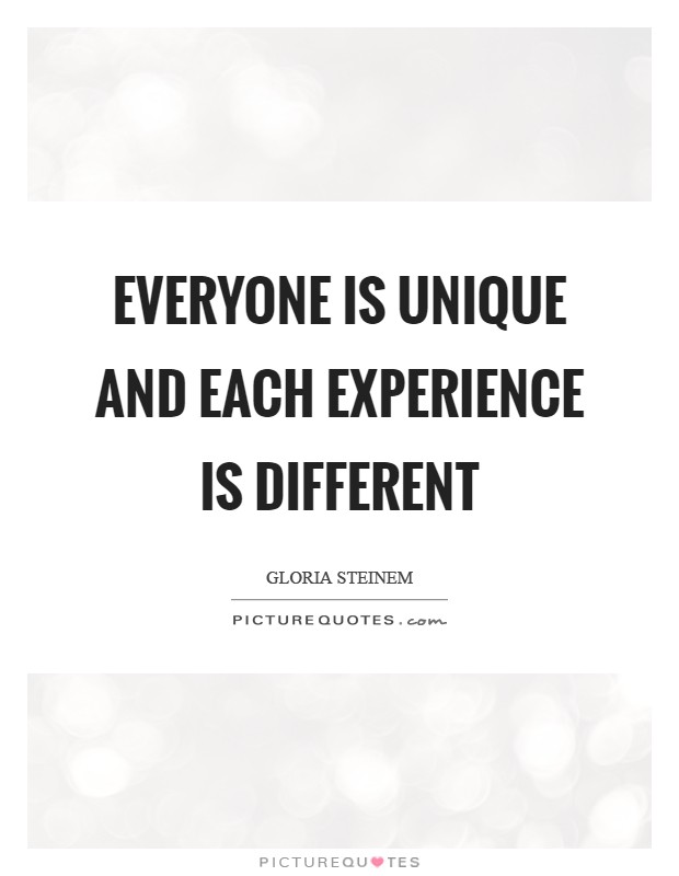 Everyone is unique and each experience is different Picture Quote #1