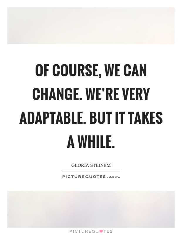 Of course, we can change. We're very adaptable. But it takes a while Picture Quote #1