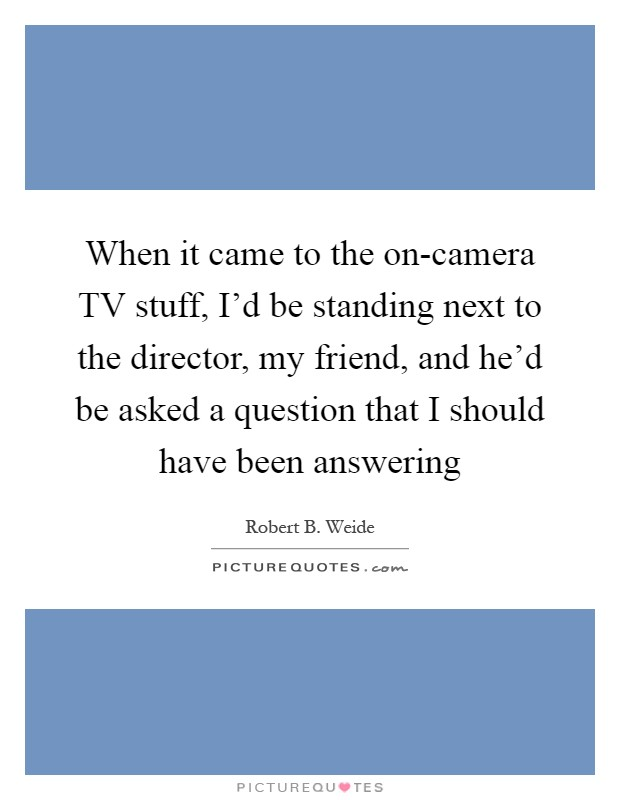 When it came to the on-camera TV stuff, I'd be standing next to the director, my friend, and he'd be asked a question that I should have been answering Picture Quote #1