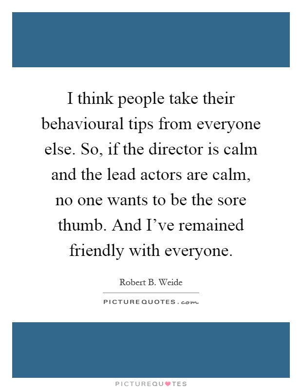 I think people take their behavioural tips from everyone else. So, if the director is calm and the lead actors are calm, no one wants to be the sore thumb. And I've remained friendly with everyone Picture Quote #1