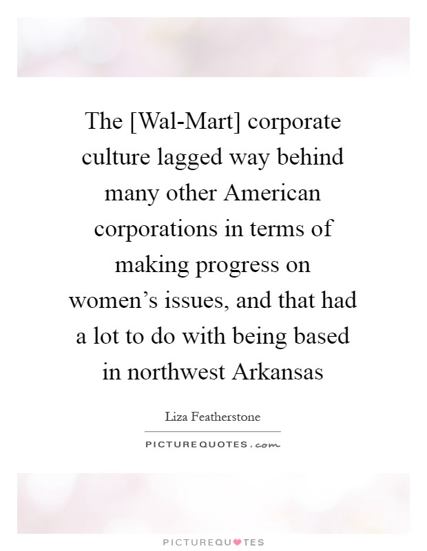 The [Wal-Mart] corporate culture lagged way behind many other American corporations in terms of making progress on women's issues, and that had a lot to do with being based in northwest Arkansas Picture Quote #1
