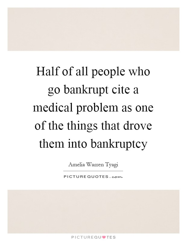 Half of all people who go bankrupt cite a medical problem as one of the things that drove them into bankruptcy Picture Quote #1