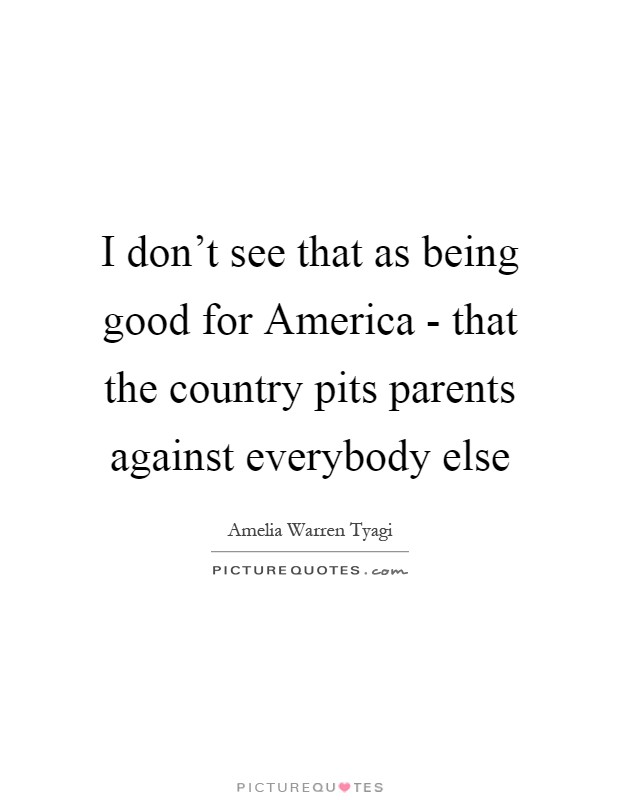 I don't see that as being good for America - that the country pits parents against everybody else Picture Quote #1