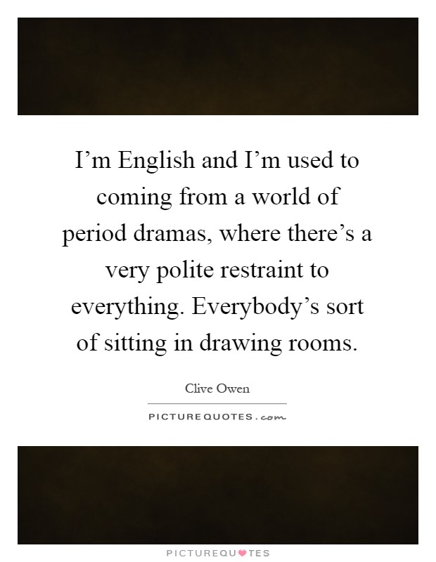 I'm English and I'm used to coming from a world of period dramas, where there's a very polite restraint to everything. Everybody's sort of sitting in drawing rooms Picture Quote #1