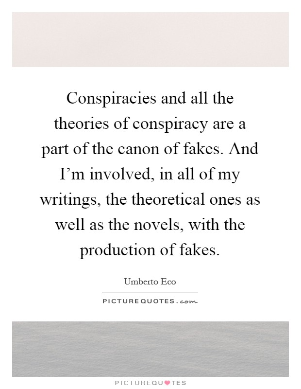 Conspiracies and all the theories of conspiracy are a part of the canon of fakes. And I'm involved, in all of my writings, the theoretical ones as well as the novels, with the production of fakes Picture Quote #1