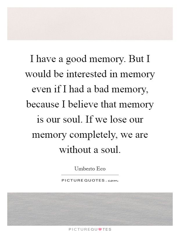 I have a good memory. But I would be interested in memory even if I had a bad memory, because I believe that memory is our soul. If we lose our memory completely, we are without a soul Picture Quote #1