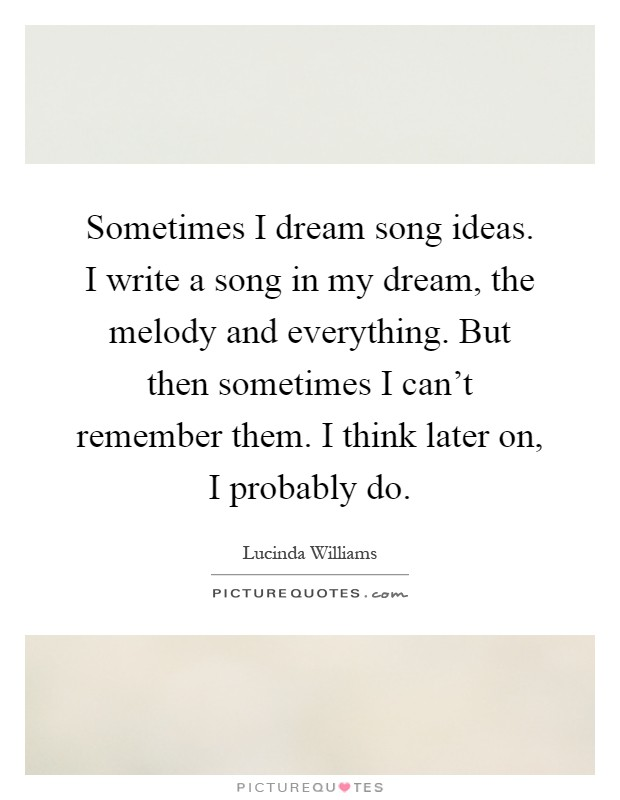 Sometimes I dream song ideas. I write a song in my dream, the melody and everything. But then sometimes I can't remember them. I think later on, I probably do Picture Quote #1