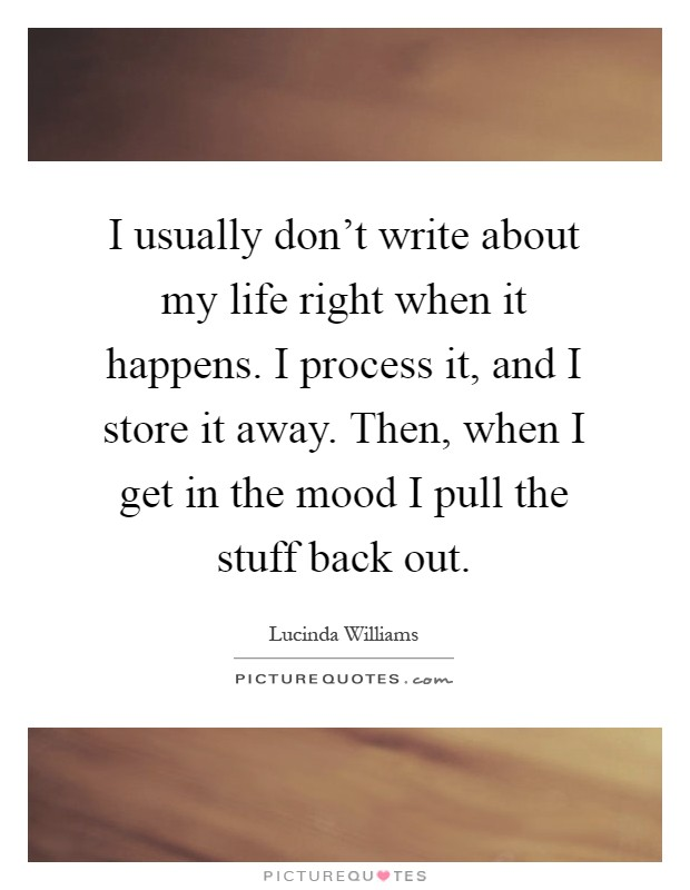 I usually don't write about my life right when it happens. I process it, and I store it away. Then, when I get in the mood I pull the stuff back out Picture Quote #1