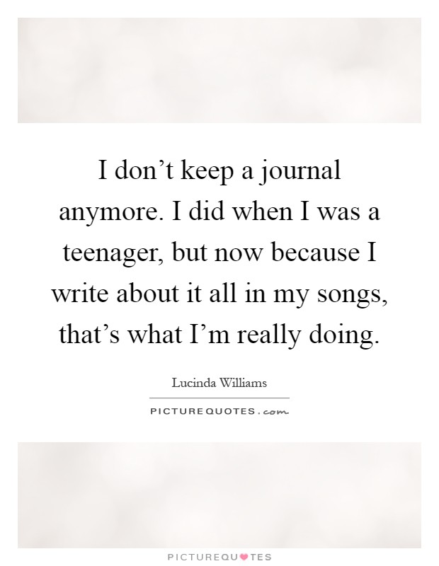 I don't keep a journal anymore. I did when I was a teenager, but now because I write about it all in my songs, that's what I'm really doing Picture Quote #1