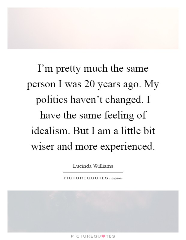 I'm pretty much the same person I was 20 years ago. My politics haven't changed. I have the same feeling of idealism. But I am a little bit wiser and more experienced Picture Quote #1