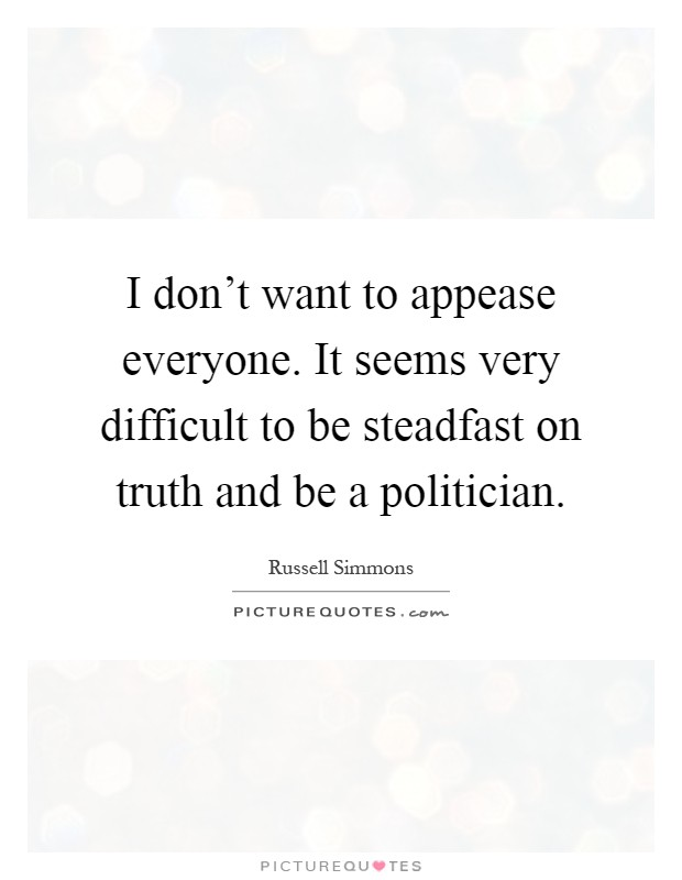 I don't want to appease everyone. It seems very difficult to be steadfast on truth and be a politician Picture Quote #1