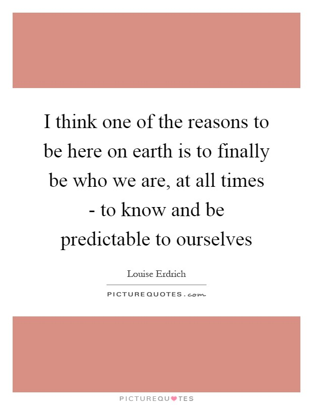 I think one of the reasons to be here on earth is to finally be who we are, at all times - to know and be predictable to ourselves Picture Quote #1