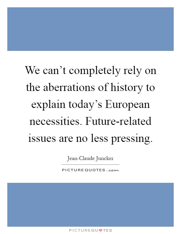 We can't completely rely on the aberrations of history to explain today's European necessities. Future-related issues are no less pressing Picture Quote #1