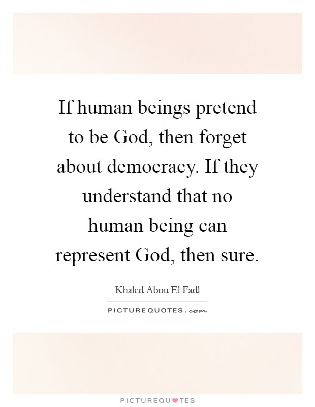 If human beings pretend to be God, then forget about democracy. If they understand that no human being can represent God, then sure Picture Quote #1