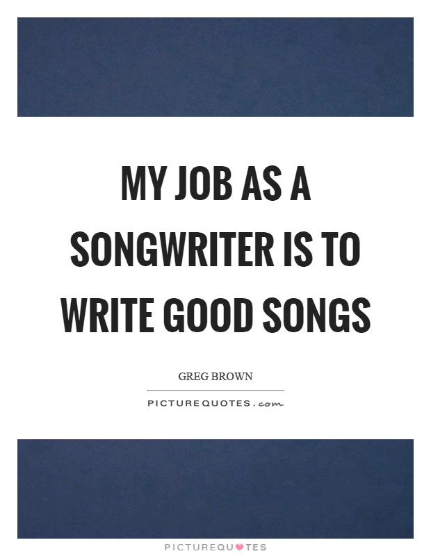 My job as a songwriter is to write good songs Picture Quote #1