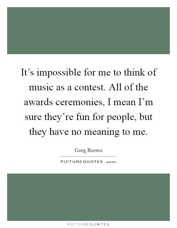 It's impossible for me to think of music as a contest. All of the awards ceremonies, I mean I'm sure they're fun for people, but they have no meaning to me Picture Quote #1