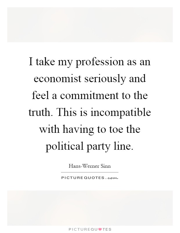 I take my profession as an economist seriously and feel a commitment to the truth. This is incompatible with having to toe the political party line Picture Quote #1
