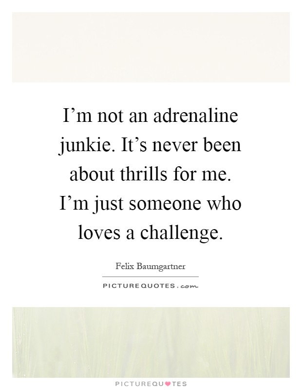 I'm not an adrenaline junkie. It's never been about thrills for me. I'm just someone who loves a challenge Picture Quote #1