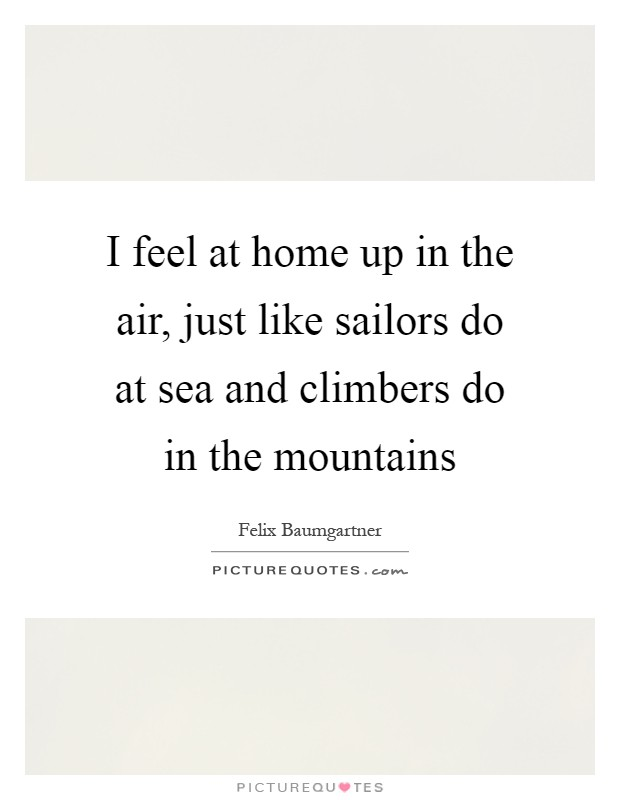 I feel at home up in the air, just like sailors do at sea and climbers do in the mountains Picture Quote #1