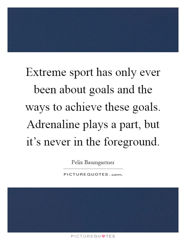 Extreme sport has only ever been about goals and the ways to achieve these goals. Adrenaline plays a part, but it's never in the foreground Picture Quote #1
