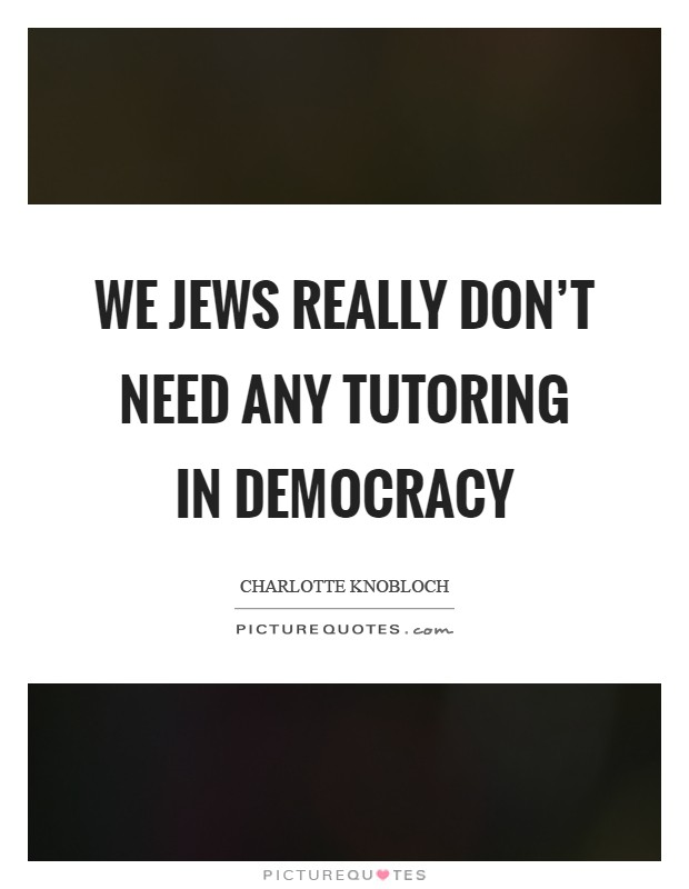 We Jews really don't need any tutoring in democracy Picture Quote #1