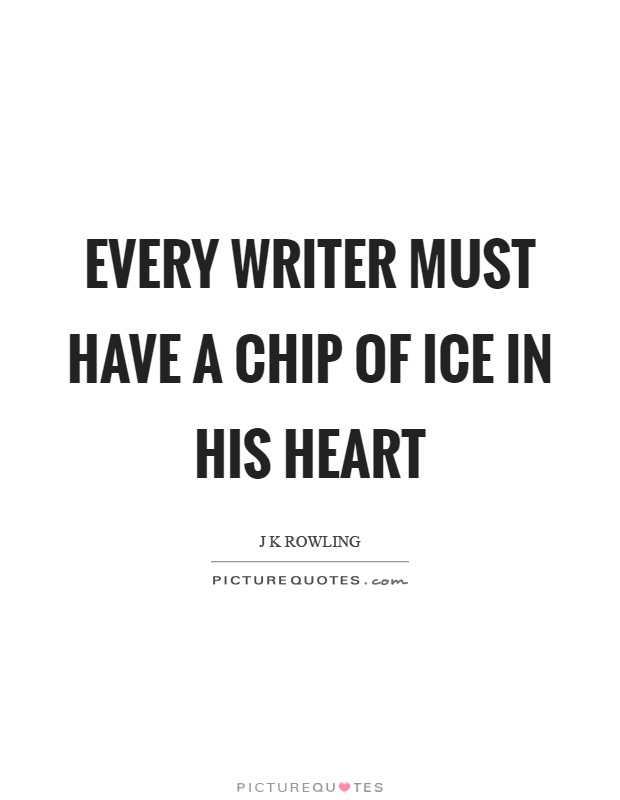 Every writer must have a chip of ice in his heart Picture Quote #1